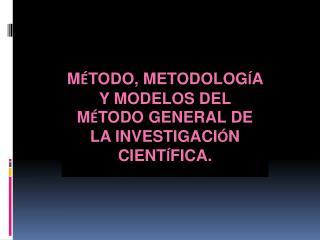 M � TODO, METODOLOG � A Y MODELOS DEL M � TODO GENERAL DE LA INVESTIGACI � N CIENT � FICA.