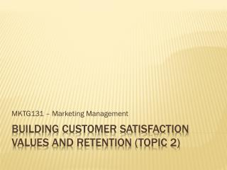 BUILDING CUSTOMER SATISFACTION VALUES AND RETENTION (TOPIC 2)