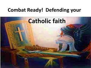 Combat Ready!   Defending your Catholic  faith