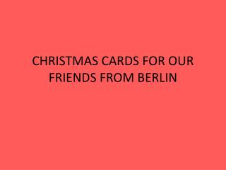 CHRISTMAS CARDS FOR OUR FRIENDS FROM BERLIN