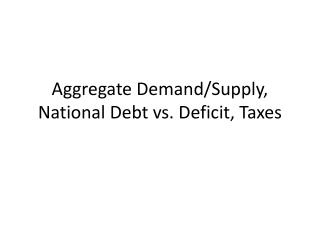 Aggregate Demand/Supply, National Debt vs. Deficit, Taxes