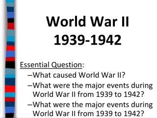 World War II 1939-1942 Essential Question : What caused World War II?