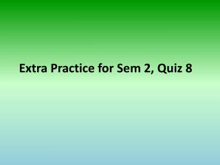 Extra Practice for  Sem  2, Quiz 8