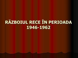 RĂZBOIUL RECE ÎN PERIOADA  1946-1962
