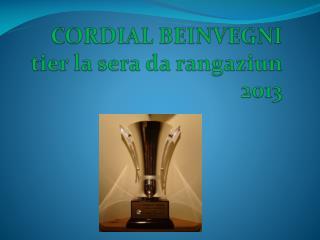 CORDIAL BEINVEGNI tier  la  sera  da  rangaziun 2013
