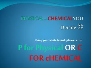 PHYSICAL… CHEMICAL YOU Decide  