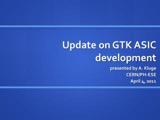 Update on GTK ASIC development