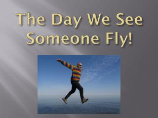 The Day We See  Someone Fly!