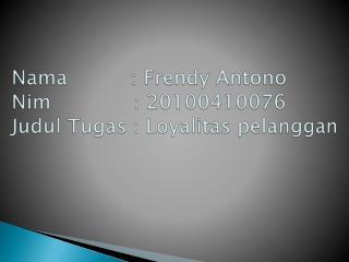 Nama           :  Frendy Antono Nim              : 20100410076 Judul Tugas :  Loyalitas pelanggan