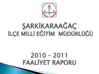 ŞARKİKARAAĞAÇ İLÇE MİLLİ EĞİTİM  MÜDÜRLÜĞÜ  2010 – 2011  FAALİYET RAPORU