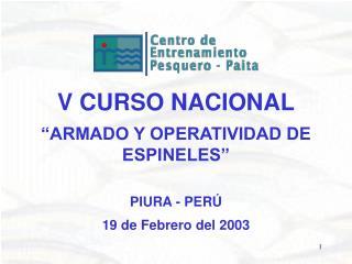 V CURSO NACIONAL   ARMADO Y OPERATIVIDAD DE ESPINELES      PIURA - PER   19 de Febrero del 2003