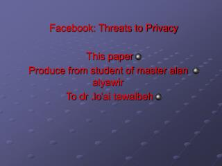 Facebook: Threats to Privacy  This paper Produce from student of master alan alyawir  To dr .lo ai tawalbeh