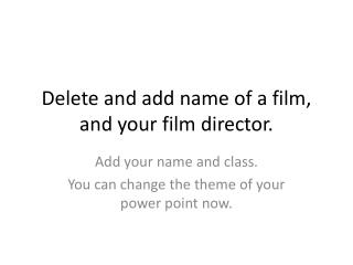Delete and add name of a film, and your film director.