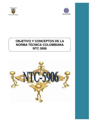 OBJETIVO  Y CONCEPTOS DE LA NORMA TÉCNICA COLOMBIANA  NTC 5906