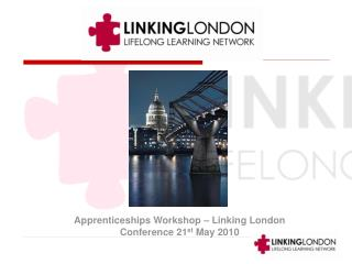 Apprenticeships Workshop – Linking London Conference 21 st  May 2010