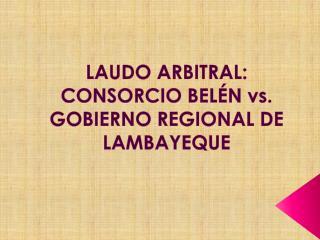 LAUDO ARBITRAL: CONSORCIO BELÉN vs. GOBIERNO REGIONAL DE LAMBAYEQUE