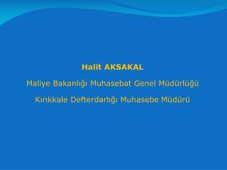 Halit  AKSAKAL Maliye Bakanlığı Muhasebat Genel  Müdürlüğü Kırıkkale Defterdarlığı Muhasebe Müdürü