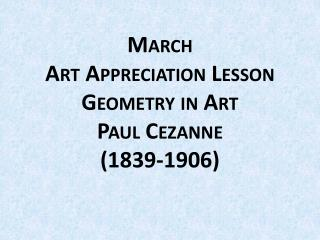 March Art  Appreciation Lesson Geometry in Art Paul Cezanne (1839-1906)