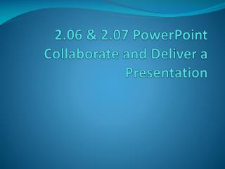 2.06 & 2.07  PowerPoint Collaborate  and Deliver a Presentation