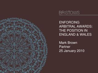 ENFORCING ARBITRAL AWARDS: THE POSITION IN ENGLAND & WALES Mark Brown Partner  25 January 2010