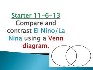 Starter  11-6-13 Compare and contrast  El Nino/La  N ina  using a  V enn diagram.