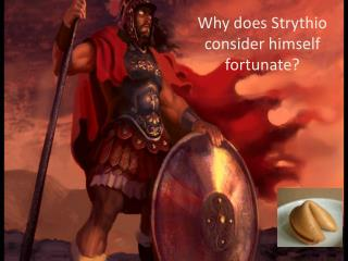 Why does Strythio consider himself fortunate?