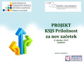 PROJEKT  KSJS Priložnost  za nov  začetek 8. oktober, 2013 Ljubljana partner v projektu je