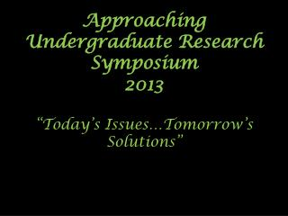 """Approaching Undergraduate Research Symposium 2013 """"Today's  Issues…Tomorrow's  Solutions"""""""