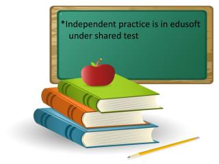 i *Independent practice is in edusoft under shared test