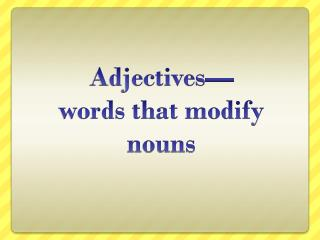 Adjectives— words that modify nouns