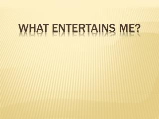 WHAT ENTERTAINS ME?
