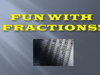 Fun with  FractionS !