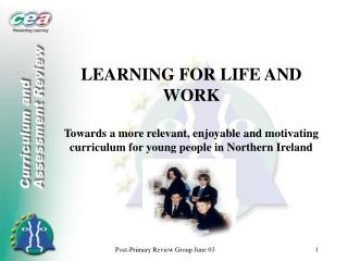 LEARNING FOR LIFE AND WORK  Towards a more relevant, enjoyable and motivating curriculum for young people in Northern Ir