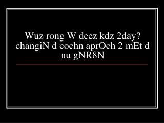 Wuz rong W deez kdz 2day changiN d cochn aprOch 2 mEt d nu gNR8N