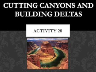 Cutting Canyons and Building Deltas