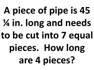 """A piece of pipe is  6' 45¼"""" long and you need ¾ of it.  How much do you need?"""