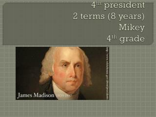 James Madison 4 th  president  2 terms (8 years) Mikey 4 th  grade