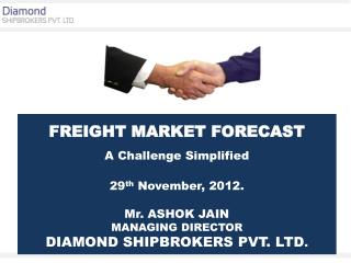 FREIGHT MARKET FORECAST A  Challenge Simplified 29 th November, 2012. Mr. ASHOK JAIN