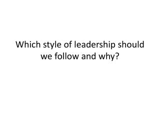 Which style of leadership should we follow and why?