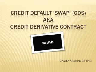 Credit default 'swap' (CDS) aka credit derivative contract