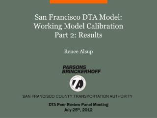 San Francisco DTA Model:  Working Model Calibration Part 2: Results Renee Alsup