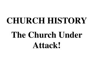 CHURCH HISTORY The Church Under Attack!