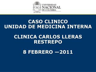 CASO CLINICO unidad  DE MEDICINA INTERNA CLINICA CARLOS LLERAS RESTREPO 8 FEBRERO —2011