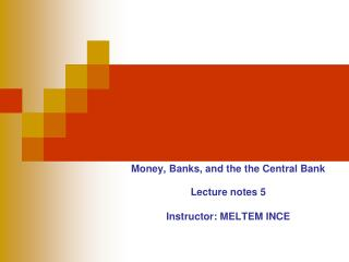 Money, Banks, and the the Central Bank Lecture notes 5 Instructor:  MELTEM INCE