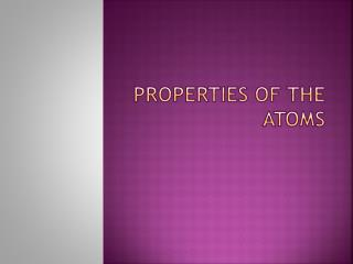 Properties of the atoms