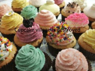 Cupcake village is destroyed