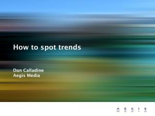 How to spot trends Dan Calladine Aegis Media