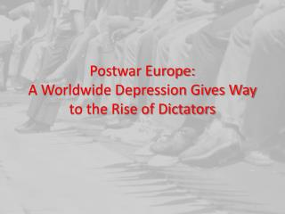 Postwar Europe: A Worldwide  Depression Gives Way to the Rise of Dictators