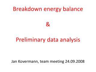 Breakdown energy balance & Preliminary data analysis Jan Kovermann,  team meeting  24 .09.2008