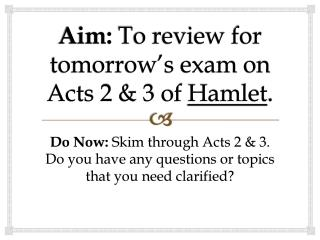 Aim:  To review for tomorrow�s exam on Acts 2 & 3 of  Hamlet .